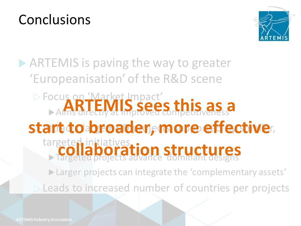 ARTEMIS Industry Association Conclusions  ARTEMIS is paving the way to greater 'Europeanisation' of the R&D scene  Focus on 'Market Impact'  Aims directly at improved competitiveness  Attracts large R&D projects supported by smaller, targeted initiatives  Targeted projects advance 'dominant designs'  Larger projects can integrate the 'complementary assets'  Leads to increased number of countries per projects ARTEMIS sees this as a start to broader, more effective collaboration structures