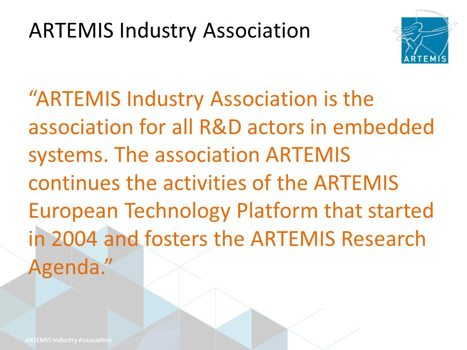 ARTEMIS Industry Association ARTEMIS Industry Association is the association for all R&D actors in embedded systems.
