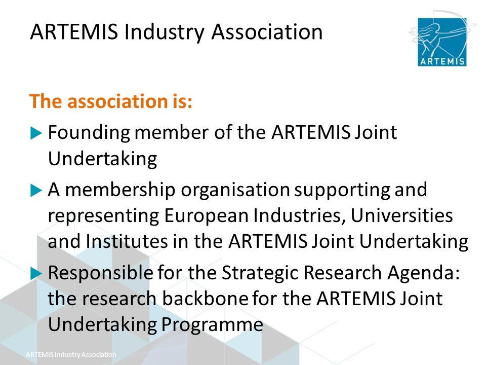 ARTEMIS Industry Association The association is:  Founding member of the ARTEMIS Joint Undertaking  A membership organisation supporting and representing European Industries, Universities and Institutes in the ARTEMIS Joint Undertaking  Responsible for the Strategic Research Agenda: the research backbone for the ARTEMIS Joint Undertaking Programme