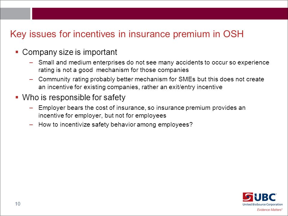 Key issues for incentives in insurance premium in OSH  Company size is important –Small and medium enterprises do not see many accidents to occur so experience rating is not a good mechanism for those companies –Community rating probably better mechanism for SMEs but this does not create an incentive for existing companies, rather an exit/entry incentive  Who is responsible for safety –Employer bears the cost of insurance, so insurance premium provides an incentive for employer, but not for employees –How to incentivize safety behavior among employees.
