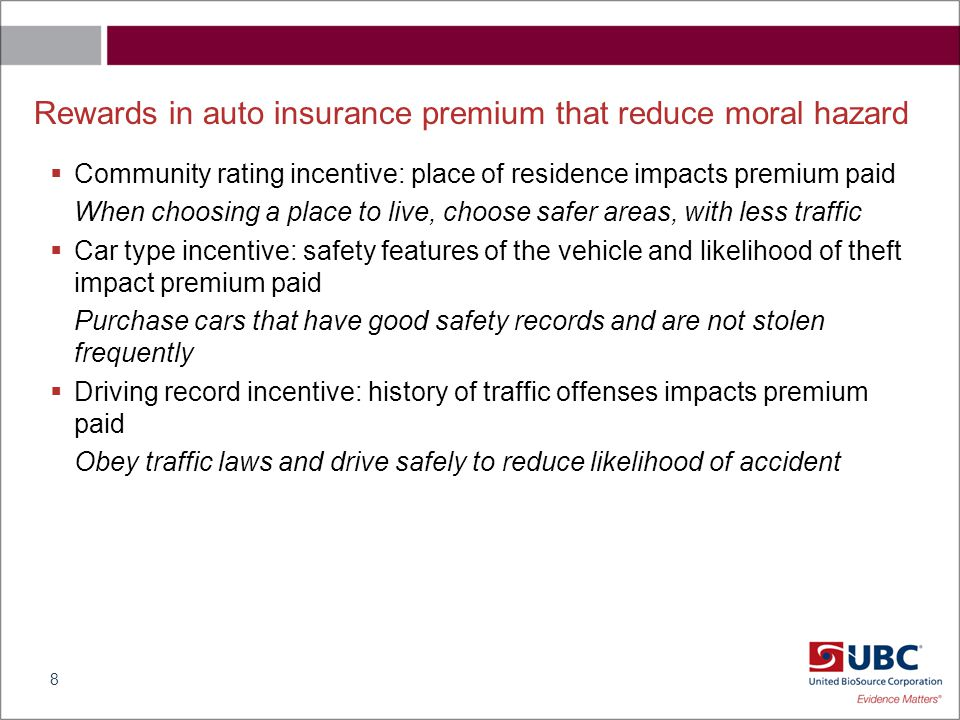 Rewards in auto insurance premium that reduce moral hazard  Community rating incentive: place of residence impacts premium paid When choosing a place to live, choose safer areas, with less traffic  Car type incentive: safety features of the vehicle and likelihood of theft impact premium paid Purchase cars that have good safety records and are not stolen frequently  Driving record incentive: history of traffic offenses impacts premium paid Obey traffic laws and drive safely to reduce likelihood of accident 8