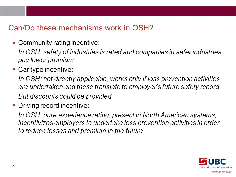 Key issues for incentives in insurance premium in OSH  Company size is important –Small and medium enterprises do not see many accidents to occur so experience rating is not a good mechanism for those companies –Community rating probably better mechanism for SMEs but this does not create an incentive for existing companies, rather an exit/entry incentive  Who is responsible for safety –Employer bears the cost of insurance, so insurance premium provides an incentive for employer, but not for employees –How to incentivize safety behavior among employees.
