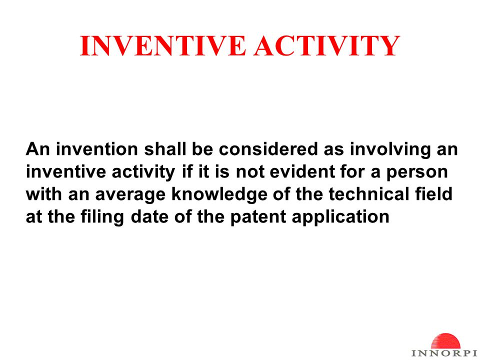 INVENTIVE ACTIVITY An invention shall be considered as involving an inventive activity if it is not evident for a person with an average knowledge of the technical field at the filing date of the patent application
