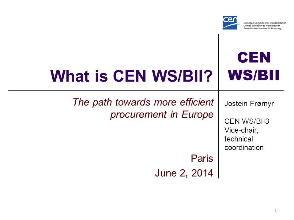 CEN WS/BII What is CEN WS/BII? The path towards more efficient procurement in Europe Paris June 2, 2014 1 Jostein Frømyr CEN WS/BII3 Vice-chair, techn