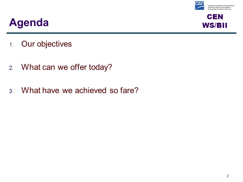 CEN WS/BII Agenda 1. Our objectives 2. What can we offer today 3. What have we achieved so fare 2