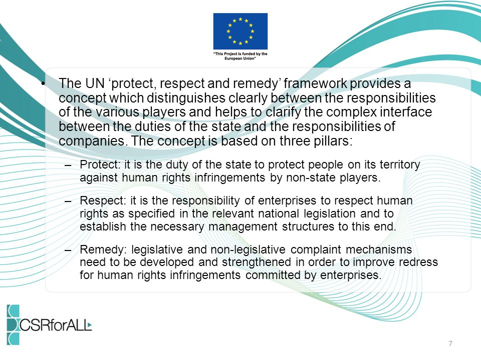 The UN 'protect, respect and remedy' framework provides a concept which distinguishes clearly between the responsibilities of the various players and helps to clarify the complex interface between the duties of the state and the responsibilities of companies.
