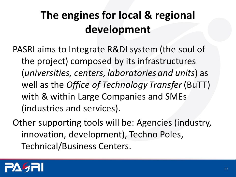 The engines for local & regional development PASRI aims to Integrate R&DI system (the soul of the project) composed by its infrastructures (universities, centers, laboratories and units) as well as the Office of Technology Transfer (BuTT) with & within Large Companies and SMEs (industries and services).