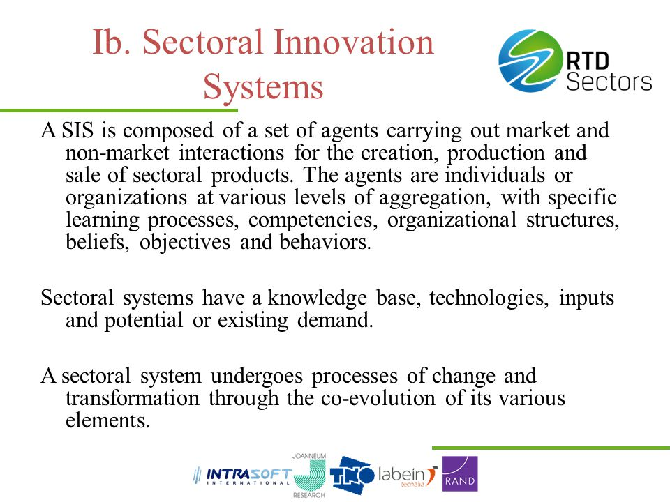 Ib. Sectoral Innovation Systems A SIS is composed of a set of agents carrying out market and non-market interactions for the creation, production and