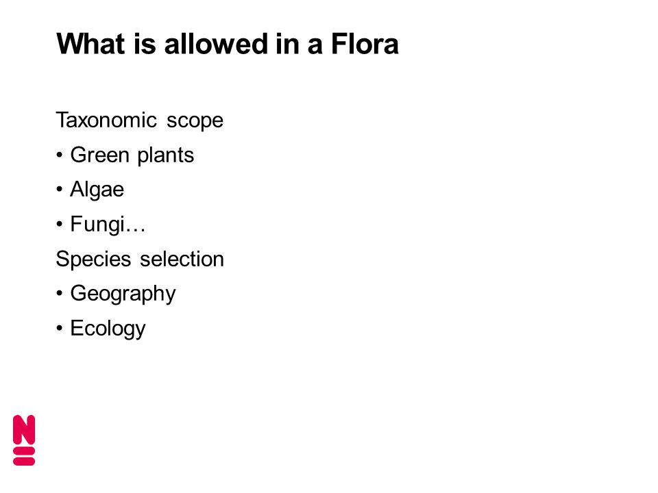What is allowed in a Flora Taxonomic scope Green plants Algae Fungi… Species selection Geography Ecology