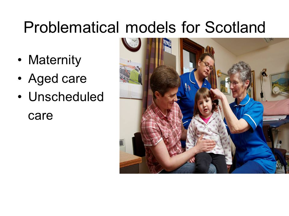 Problematical models for Scotland Maternity Aged care Unscheduled care