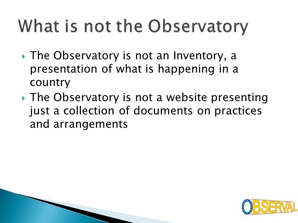  The Observatory is not an Inventory, a presentation of what is happening in a country  The Observatory is not a website presenting just a collection of documents on practices and arrangements