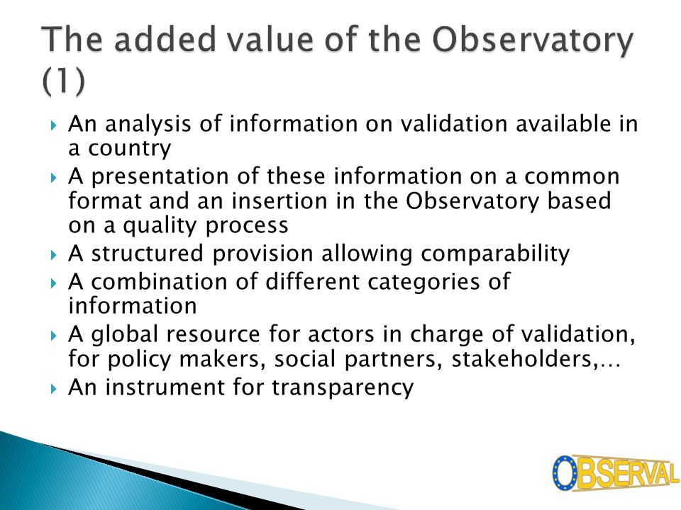  An analysis of information on validation available in a country  A presentation of these information on a common format and an insertion in the Observatory based on a quality process  A structured provision allowing comparability  A combination of different categories of information  A global resource for actors in charge of validation, for policy makers, social partners, stakeholders,…  An instrument for transparency