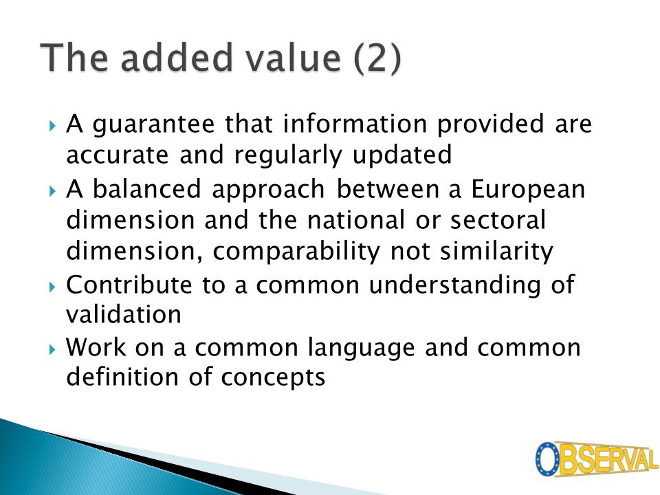  A guarantee that information provided are accurate and regularly updated  A balanced approach between a European dimension and the national or sectoral dimension, comparability not similarity  Contribute to a common understanding of validation  Work on a common language and common definition of concepts