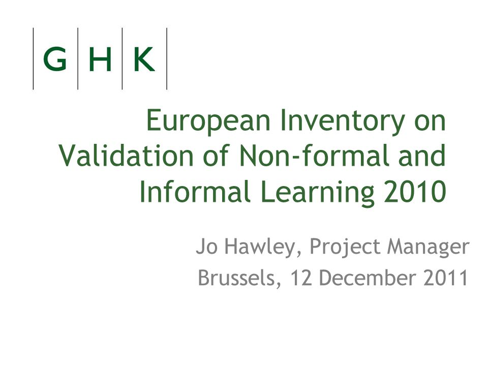 European Inventory on Validation of Non-formal and Informal Learning 2010 Jo Hawley, Project Manager Brussels, 12 December 2011