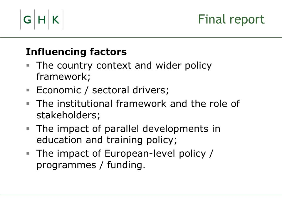 Final report Influencing factors  The country context and wider policy framework;  Economic / sectoral drivers;  The institutional framework and the role of stakeholders;  The impact of parallel developments in education and training policy;  The impact of European-level policy / programmes / funding.