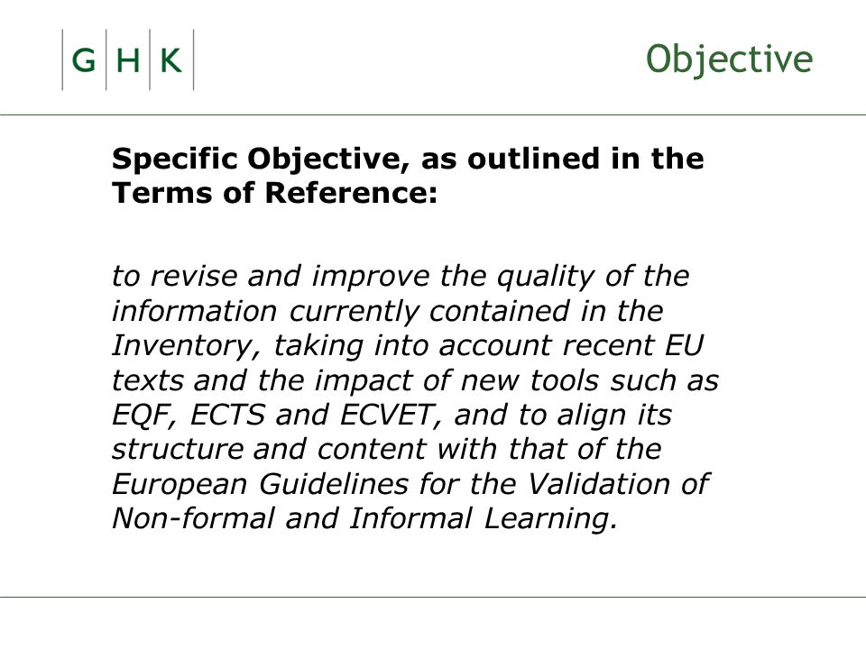 Objective Specific Objective, as outlined in the Terms of Reference: to revise and improve the quality of the information currently contained in the Inventory, taking into account recent EU texts and the impact of new tools such as EQF, ECTS and ECVET, and to align its structure and content with that of the European Guidelines for the Validation of Non-formal and Informal Learning.