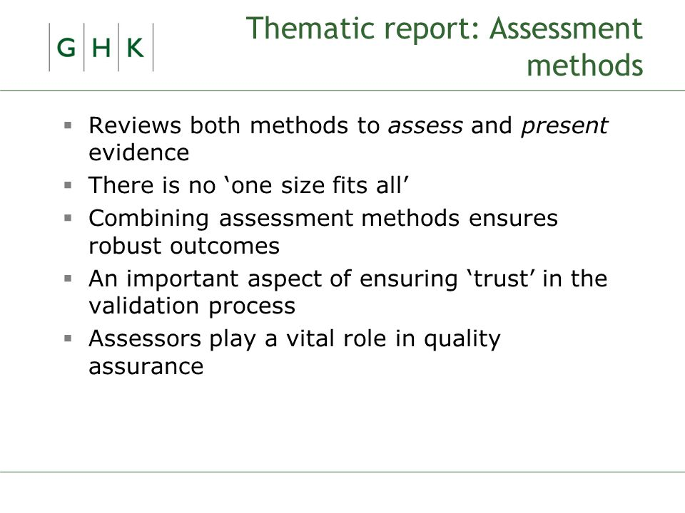 Thematic report: Assessment methods  Reviews both methods to assess and present evidence  There is no 'one size fits all'  Combining assessment methods ensures robust outcomes  An important aspect of ensuring 'trust' in the validation process  Assessors play a vital role in quality assurance