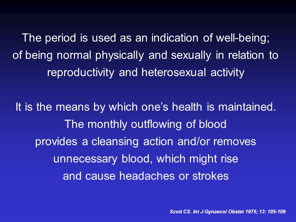 The period is used as an indication of well-being; of being normal physically and sexually in relation to reproductivity and heterosexual activity It