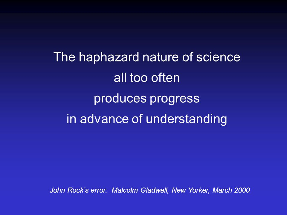 The haphazard nature of science all too often produces progress in advance of understanding John Rock's error. Malcolm Gladwell, New Yorker, March 200