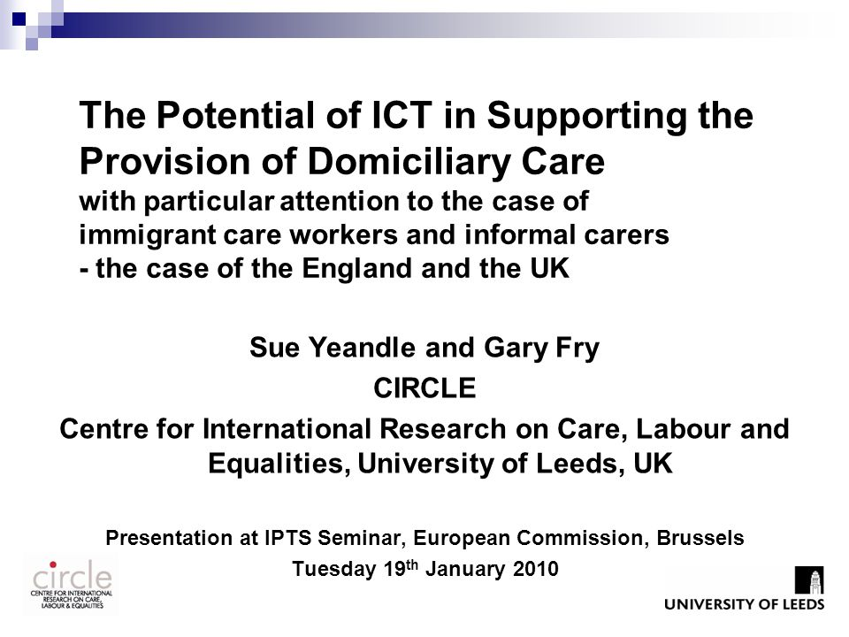 The Potential of ICT in Supporting the Provision of Domiciliary Care with particular attention to the case of immigrant care workers and informal carers - the case of the England and the UK Sue Yeandle and Gary Fry CIRCLE Centre for International Research on Care, Labour and Equalities, University of Leeds, UK Presentation at IPTS Seminar, European Commission, Brussels Tuesday 19 th January 2010