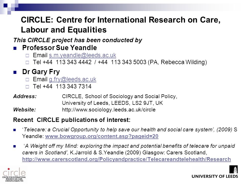 CIRCLE: Centre for International Research on Care, Labour and Equalities This CIRCLE project has been conducted by Professor Sue Yeandle  Email s.m.yeandle@leeds.ac.uks.m.yeandle@leeds.ac.uk  Tel +44 113 343 4442 / +44 113 343 5003 (PA, Rebecca Wilding) Dr Gary Fry  Email g.fry@leeds.ac.ukg.fry@leeds.ac.uk  Tel +44 113 343 7314 Address: CIRCLE, School of Sociology and Social Policy, University of Leeds, LEEDS, LS2 9JT, UK Website: http://www.sociology.leeds.ac.uk/circle Recent CIRCLE publications of interest: 'Telecare: a Crucial Opportunity to help save our health and social care system', (2009) S Yeandle: www.bowgroup.org/content.asp?pageid=20www.bowgroup.org/content.asp?pageid=20 'A Weight off my Mind: exploring the impact and potential benefits of telecare for unpaid carers in Scotland', K.Jarrold & S.Yeandle (2009) Glasgow: Carers Scotland, http://www.carerscotland.org/Policyandpractice/Telecareandtelehealth/Research http://www.carerscotland.org/Policyandpractice/Telecareandtelehealth/Research