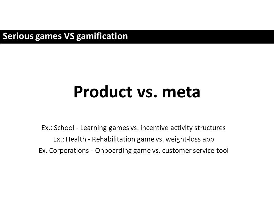 Serious games VS gamification Product vs. meta Ex.: School - Learning games vs.