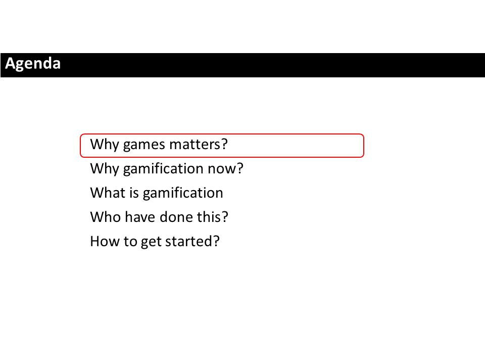 Agenda Why games matters. Why gamification now. What is gamification Who have done this.