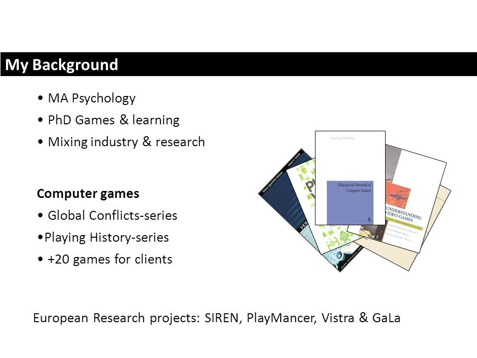My Background MA Psychology PhD Games & learning Mixing industry & research European Research projects: SIREN, PlayMancer, Vistra & GaLa Computer games Global Conflicts-series Playing History-series +20 games for clients