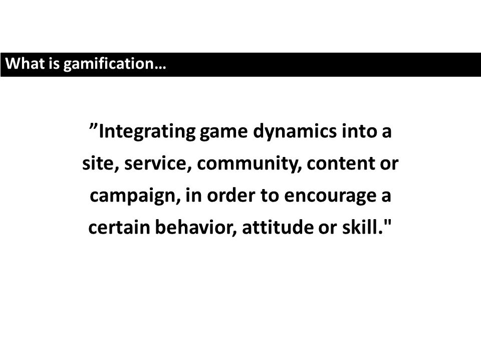 What is gamification… Integrating game dynamics into a site, service, community, content or campaign, in order to encourage a certain behavior, attitude or skill.