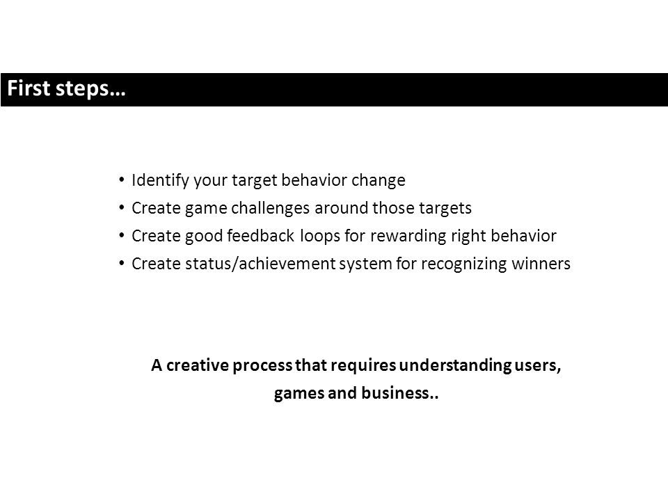 First steps… Identify your target behavior change Create game challenges around those targets Create good feedback loops for rewarding right behavior Create status/achievement system for recognizing winners A creative process that requires understanding users, games and business..