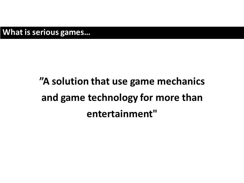 What is serious games… A solution that use game mechanics and game technology for more than entertainment