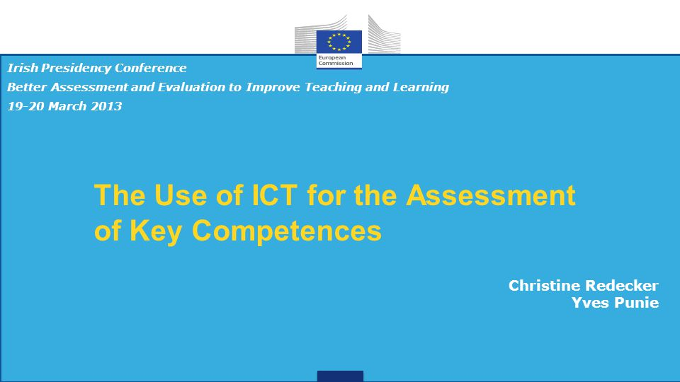 The Use of ICT for the Assessment of Key Competences Irish Presidency Conference Better Assessment and Evaluation to Improve Teaching and Learning 19-20 March 2013 Christine Redecker Yves Punie