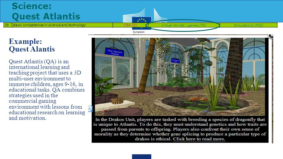 Science: Quest Atlantis 3bBasic competences in science and technologyCBA (S)Virtual Worlds / games (FS)Simulations (FDS) Example: Quest Alantis Quest Atlantis (QA) is an international learning and teaching project that uses a 3D multi-user environment to immerse children, ages 9-16, in educational tasks.