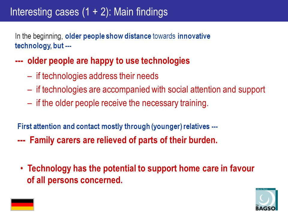 In the beginning, older people show distance towards innovative technology, but --- --- older people are happy to use technologies –if technologies address their needs –if technologies are accompanied with social attention and support –if the older people receive the necessary training.