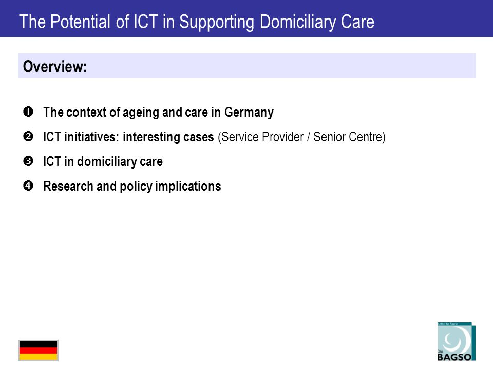 The Potential of ICT in Supporting Domiciliary Care  The context of ageing and care in Germany  ICT initiatives: interesting cases (Service Provider / Senior Centre)  ICT in domiciliary care  Research and policy implications Overview: