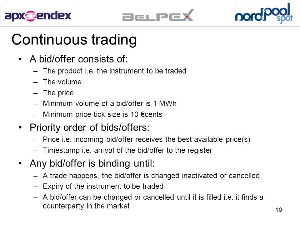 10 Continuous trading A bid/offer consists of: –The product i.e. the instrument to be traded –The volume –The price –Minimum volume of a bid/offer is