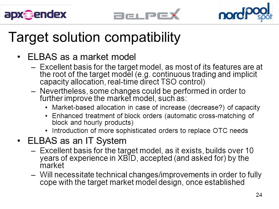 24 Target solution compatibility ELBAS as a market model –Excellent basis for the target model, as most of its features are at the root of the target