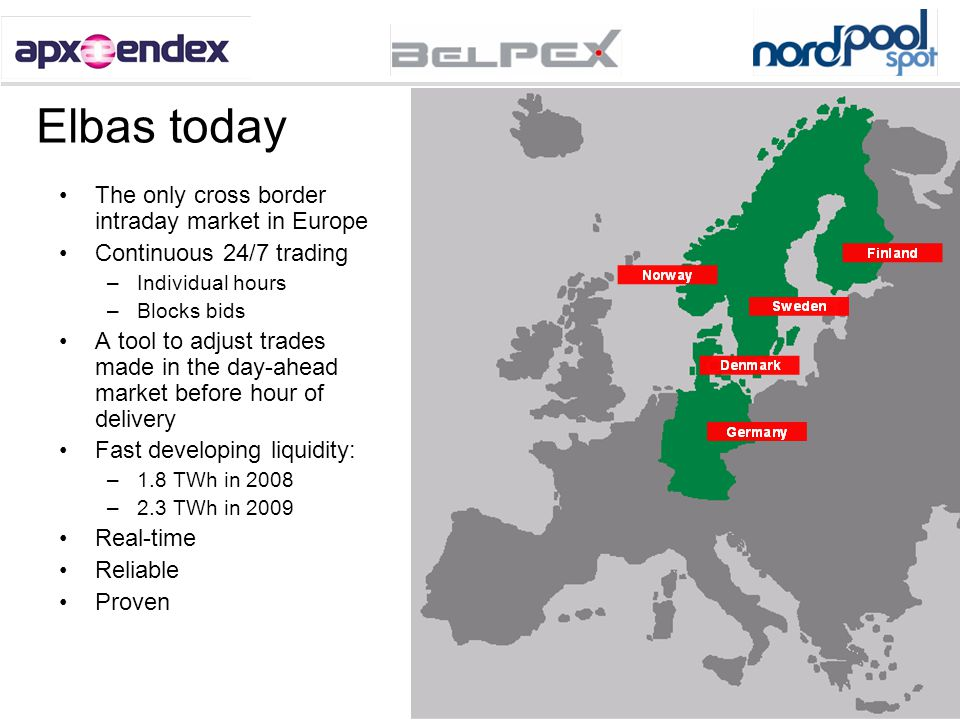 3 Elbas today The only cross border intraday market in Europe Continuous 24/7 trading –Individual hours –Blocks bids A tool to adjust trades made in t
