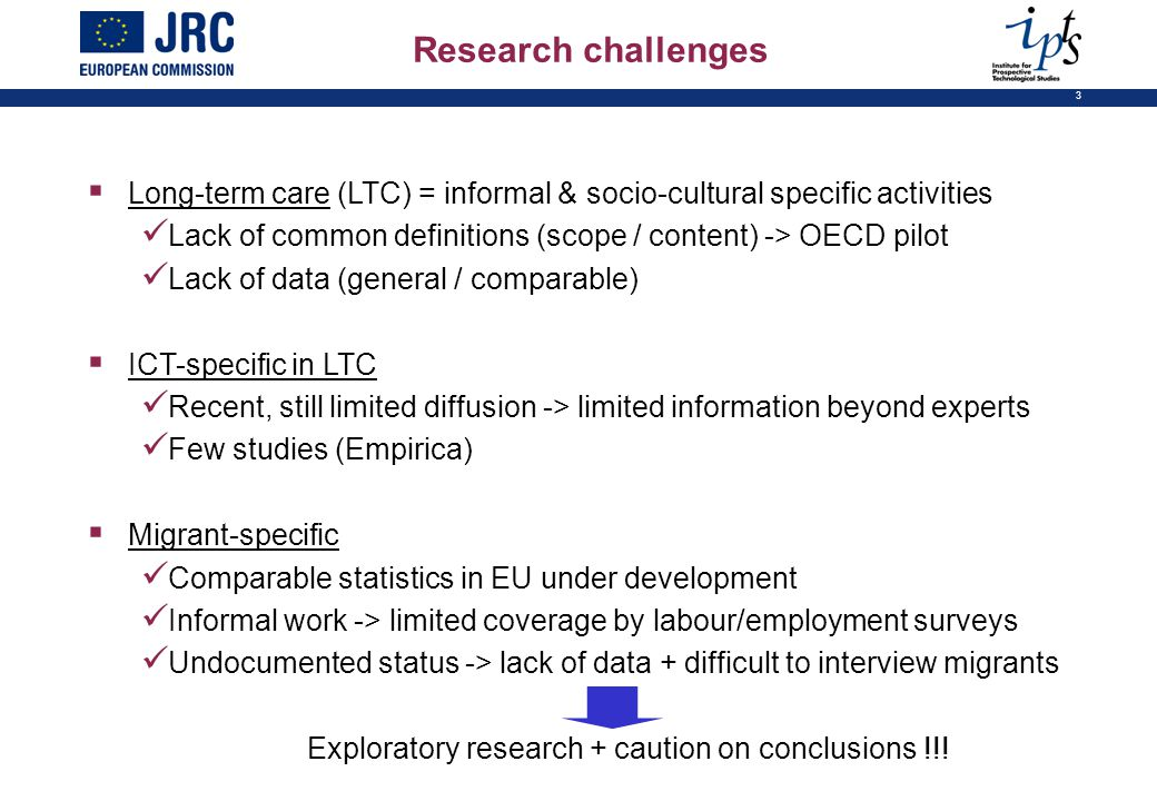 3  Long-term care (LTC) = informal & socio-cultural specific activities Lack of common definitions (scope / content) -> OECD pilot Lack of data (general / comparable)  ICT-specific in LTC Recent, still limited diffusion -> limited information beyond experts Few studies (Empirica)  Migrant-specific Comparable statistics in EU under development Informal work -> limited coverage by labour/employment surveys Undocumented status -> lack of data + difficult to interview migrants Exploratory research + caution on conclusions !!.