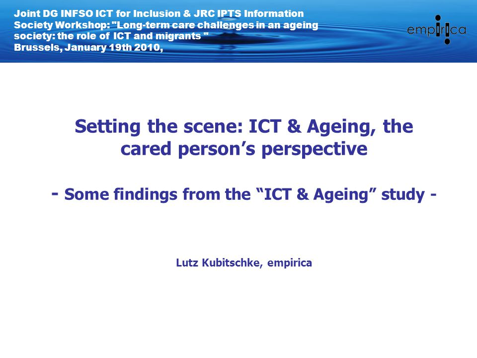 Setting the scene: ICT & Ageing, the cared person's perspective - Some findings from the ICT & Ageing study - Lutz Kubitschke, empirica Joint DG INFSO ICT for Inclusion & JRC IPTS Information Society Workshop: Long-term care challenges in an ageing society: the role of ICT and migrants Brussels, January 19th 2010,