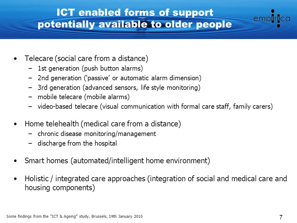 Some findings from the ICT & Ageing study, Brussels, 19th January 2010 7 ICT enabled forms of support potentially available to older people Telecare (social care from a distance) –1st generation (push button alarms) –2nd generation ('passive' or automatic alarm dimension) –3rd generation (advanced sensors, life style monitoring) –mobile telecare (mobile alarms) –video-based telecare (visual communication with formal care staff, family carers) Home telehealth (medical care from a distance) –chronic disease monitoring/management –discharge from the hospital Smart homes (automated/intelligent home environment) Holistic / integrated care approaches (integration of social and medical care and housing components)