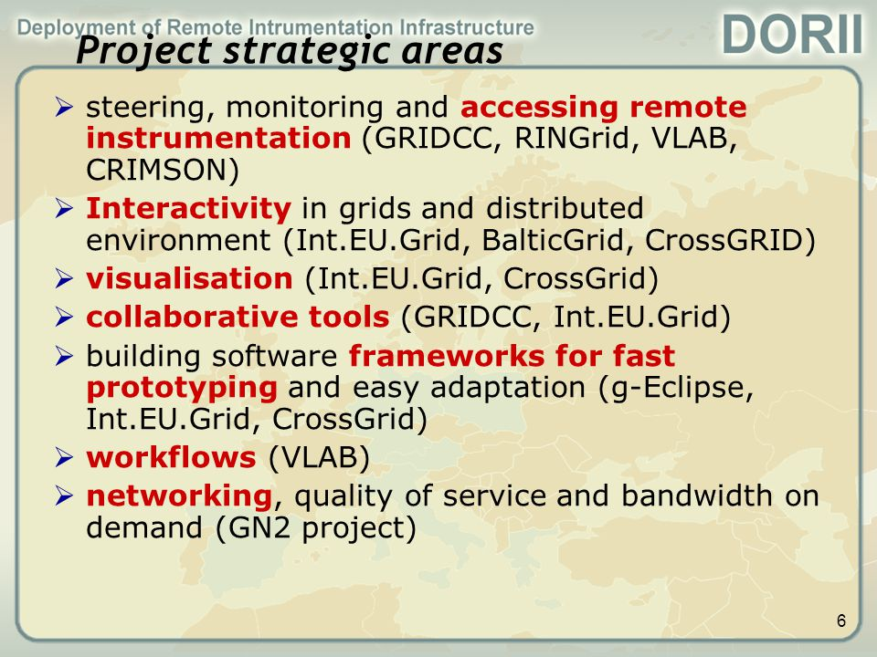 7 Technical background  Open software components to be adapted and integrated from the following projects:  GRIDCC: VCR based on GridSphere Portal, Instrument Element  Int.EU.Grid: Open MPI, Migrating Desktop, gLogin  g-Eclipse: An integrated, Grid-enabled workbench based on Eclipse  GN2: Network Infrastructure  VLAB : Dynamic Workflow Manager (WFM)  EGEE: gLite middleware for higher level services with contributions from Int.EU.Grid  We take as a base GEANT2 for networking and EGEE/EGEE-2 middleware for higher level services
