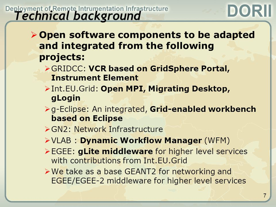 8  Standardisation  Research group at OGF – Remote Instrumentation Services in Grid Environment  Scope (part of):  Provide an overview of existing solutions and best practices for interactive service oriented infrastructures  Integrating research: interactivity and visualisation in typical workflows for remote instrumentation  Interactivity in Grids  Visualisation Frameworks  INGRID – conference (planned as annual event, exchange forum) - Some of the topics  Workflow management for large-scale experiments  Visualization techniques  Management of large data sets  Management of large-scale physics experiments  Supporting interactive applications in the grid environment  Usage and extension of some of int.eu.grid services and middleware  Example: Migrating Desktop Platform environment (to be deployed also in DORII), mpi support Possible common field of interest