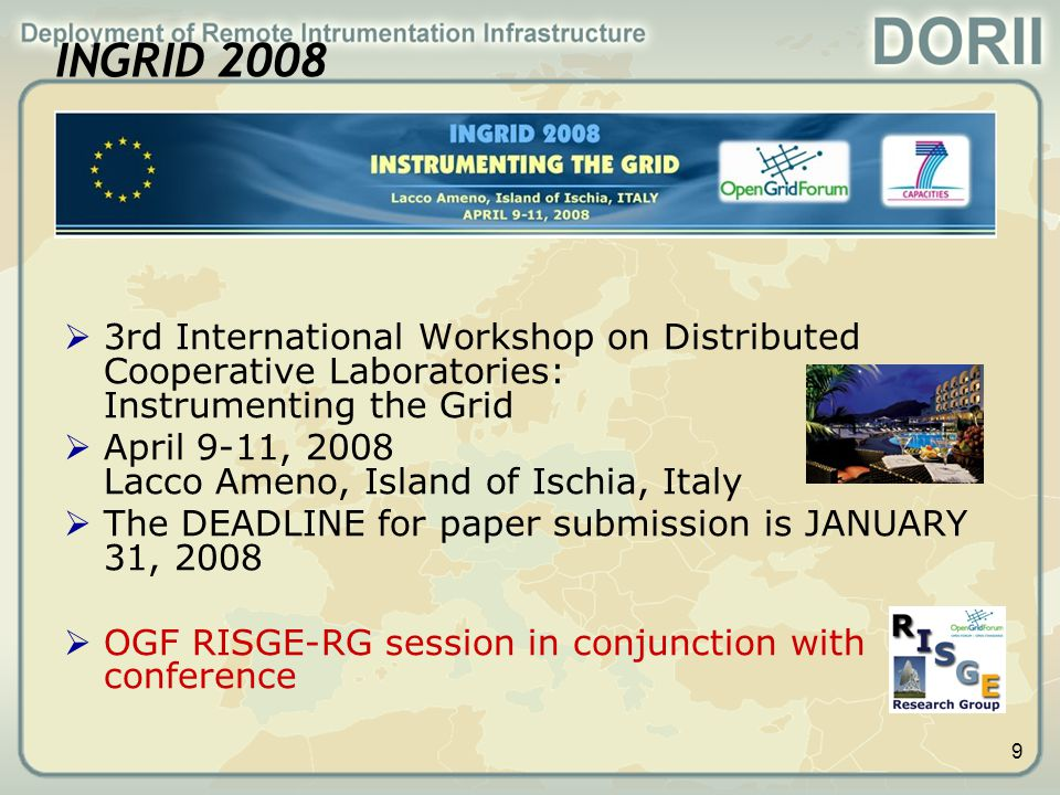 9 INGRID 2008  3rd International Workshop on Distributed Cooperative Laboratories: Instrumenting the Grid  April 9-11, 2008 Lacco Ameno, Island of Ischia, Italy  The DEADLINE for paper submission is JANUARY 31, 2008  OGF RISGE-RG session in conjunction with conference
