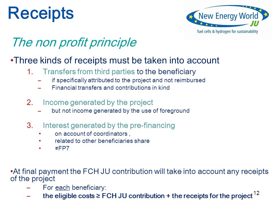 12 Receipts The non profit principle Three kinds of receipts must be taken into account 1.Transfers from third parties to the beneficiary –if specifically attributed to the project and not reimbursed –Financial transfers and contributions in kind 2.Income generated by the project –but not income generated by the use of foreground 3.Interest generated by the pre-financing on account of coordinators, related to other beneficiaries share ≠FP7 At final payment the FCH JU contribution will take into account any receipts of the project –For each beneficiary: –the eligible costs ≥ FCH JU contribution + the receipts for the project