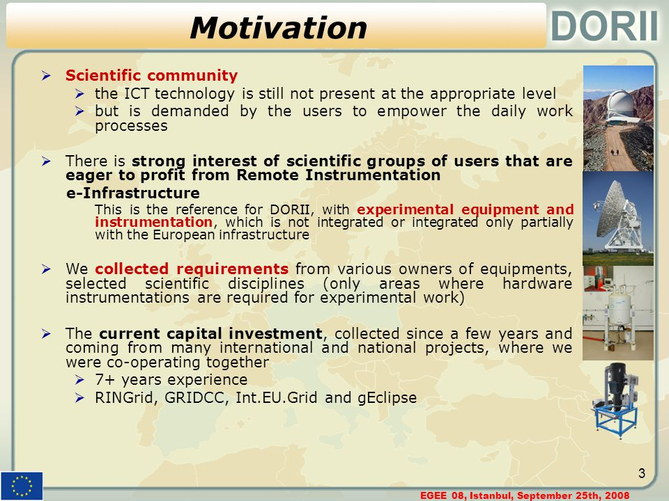 EGEE 08, Istanbul, September 25th, 2008 3 Motivation  Scientific community  the ICT technology is still not present at the appropriate level  but is demanded by the users to empower the daily work processes  There is strong interest of scientific groups of users that are eager to profit from Remote Instrumentation e-Infrastructure This is the reference for DORII, with experimental equipment and instrumentation, which is not integrated or integrated only partially with the European infrastructure  We collected requirements from various owners of equipments, selected scientific disciplines (only areas where hardware instrumentations are required for experimental work)  The current capital investment, collected since a few years and coming from many international and national projects, where we were co-operating together  7+ years experience  RINGrid, GRIDCC, Int.EU.Grid and gEclipse