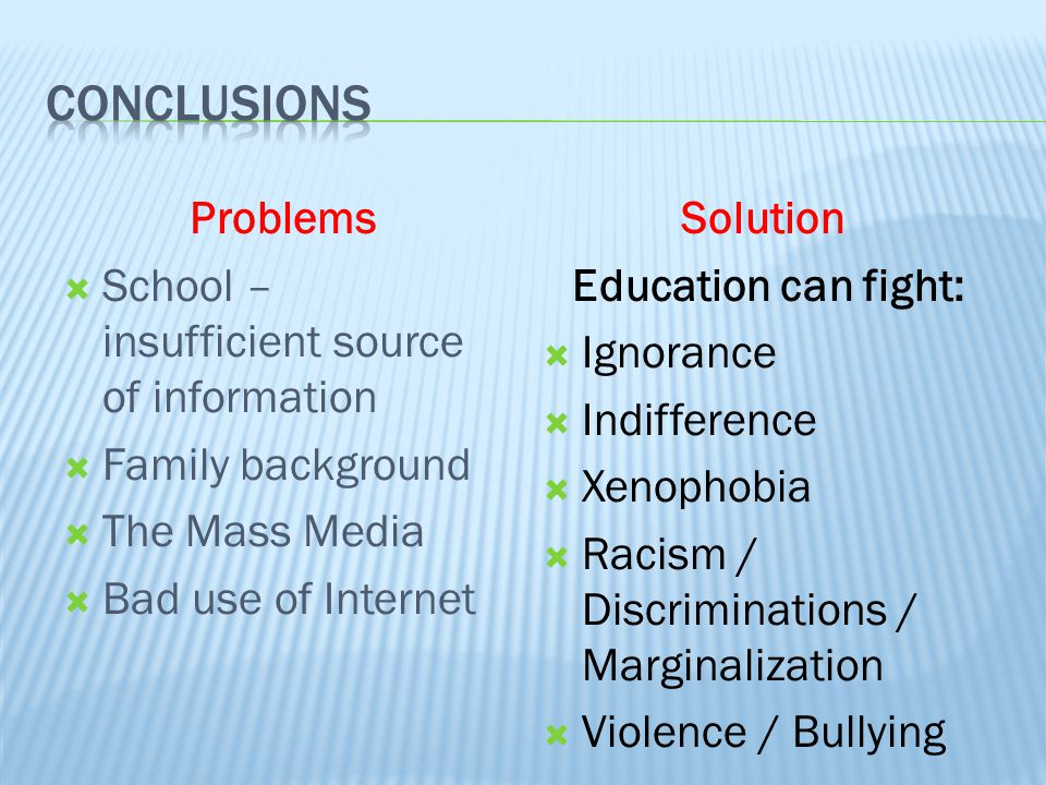 Problems  School – insufficient source of information  Family background  The Mass Media  Bad use of Internet Solution Education can fight:  Ignorance  Indifference  Xenophobia  Racism / Discriminations / Marginalization  Violence / Bullying