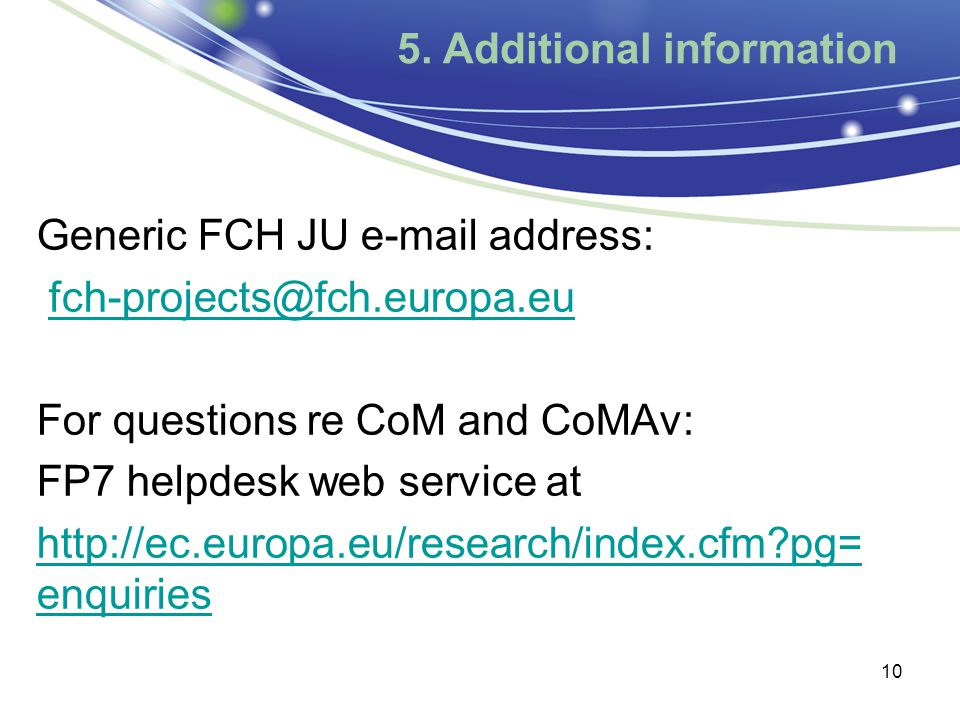 5. Additional information Generic FCH JU e-mail address: fch-projects@fch.europa.eu For questions re CoM and CoMAv: FP7 helpdesk web service at http:/