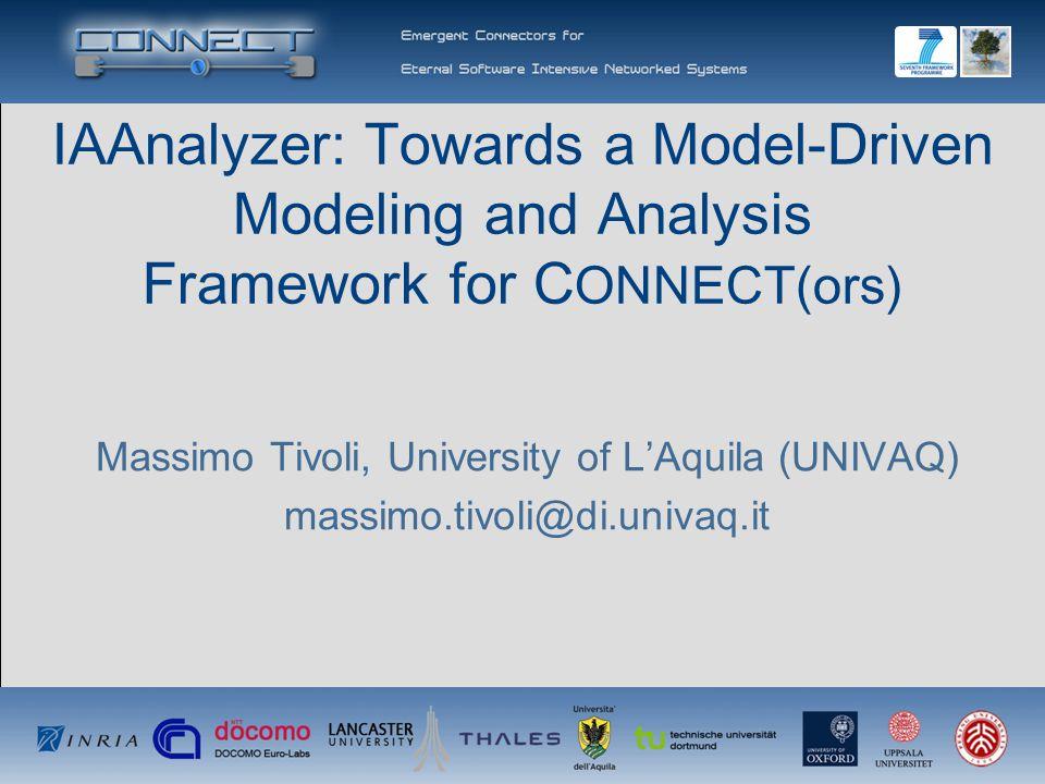 IAAnalyzer: Towards a Model-Driven Modeling and Analysis Framework for C ONNECT(ors) Massimo Tivoli, University of L'Aquila (UNIVAQ) massimo.tivoli@di.univaq.it