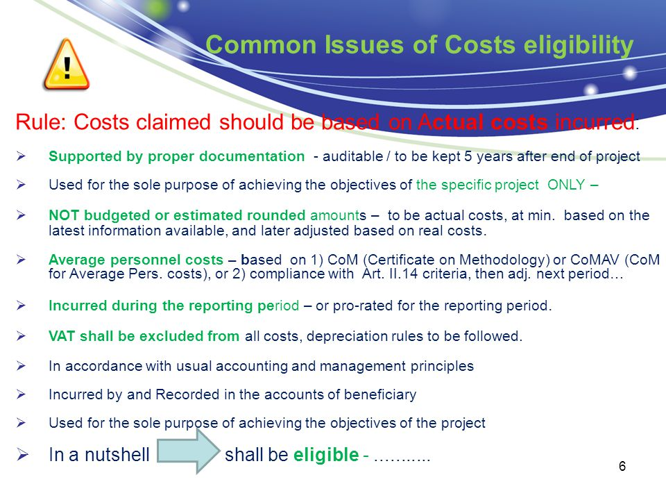 Common Issues of Costs eligibility 6 Rule: Costs claimed should be based on Actual costs incurred :  Supported by proper documentation - auditable /